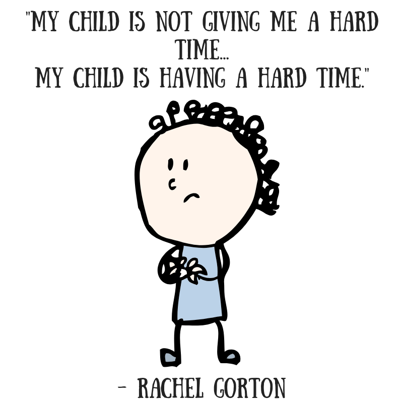 """A cartoon drawing of a sad child is in the middle. On top reads, """"My child is not GIVING me a hard time, my child is HAVING a hard time."""" -Rachel Gorton"""